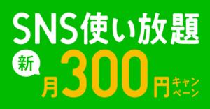 SNS使い放題 新・月300円キャンペーンで維持費が300円/月(税別)