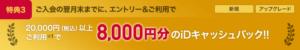特典3:20,000円以上の利用で、iDキャッシュバック 8,000円進呈
